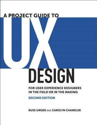 A Project Guide to UX Design By Unger, Russ/ Chandler, Carolyn